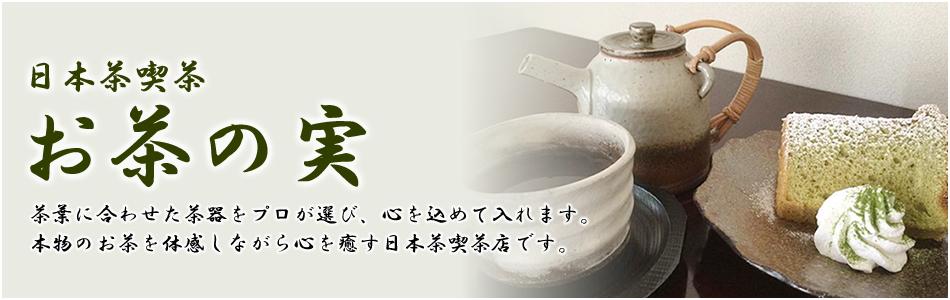 日本茶喫茶「お茶の実」茶葉に合わせた茶器をプロが選び、心を込めて入れます。本物のお茶を体感しながら心を癒す日本茶喫茶店です。